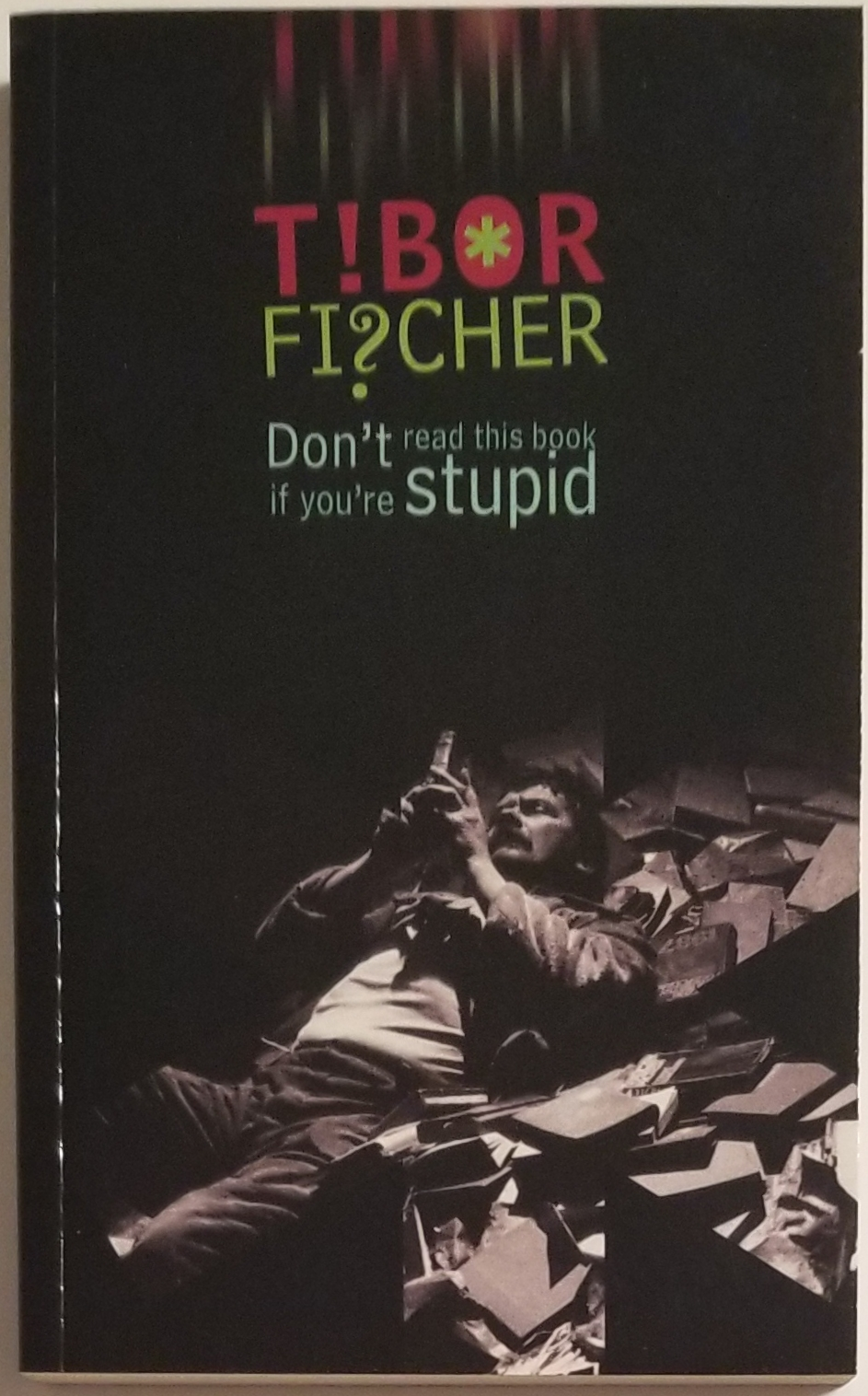 DON'T READ THIS BOOK IF YOU'RE STUPID. Tibor Fischer.