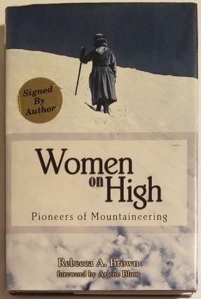 WOMEN ON HIGH. Pioneers of Mountaineering. Foreword by Arlene Blum. Rebecca A. Brown