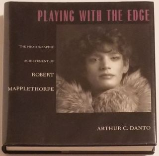 PLAYING WITH THE EDGE. The Photographic Achievement of Robert Mapplethorpe. Arthur C. Danto