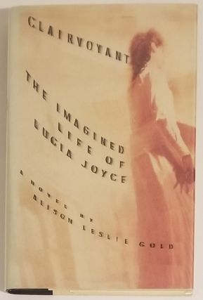 CLAIRVOYANT: The Imagined Life of Lucia Joyce. Alison Leslie Gold