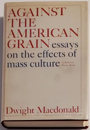 AGAINST THE AMERICAN GRAIN. Essays on the Effects of Mass Culture. Dwight MacDonald