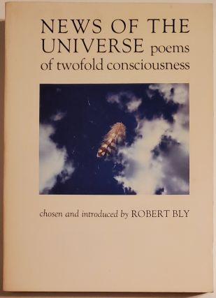 NEWS OF THE UNIVERSE. Poems of Twofold Consciousness. Chosen & Introduced by Robert Bly. Robert Bly
