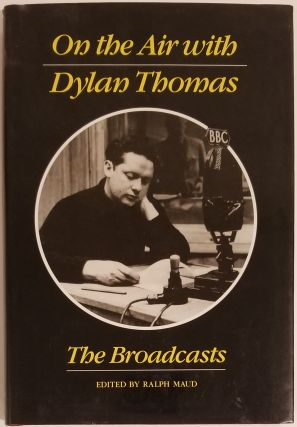 ON THE AIR WITH DYLAN THOMAS. Dylan Thomas, Ralph Maud.